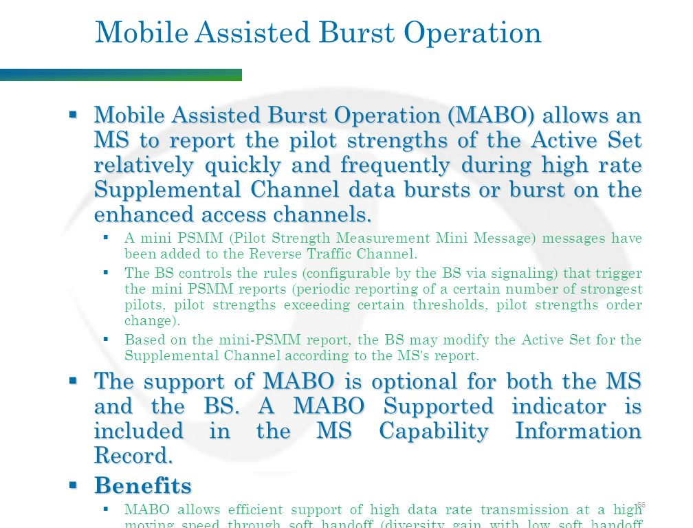 66 Mobile Assisted Burst Operation  Mobile Assisted Burst Operation (MABO) allows an MS to report the pilot strengths of the Active Set relatively quickly and frequently during high rate Supplemental Channel data bursts or burst on the enhanced access channels.