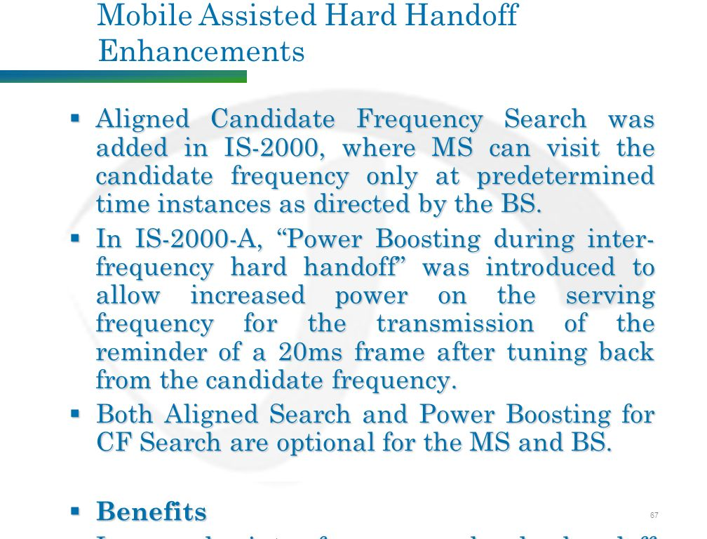 67 Mobile Assisted Hard Handoff Enhancements  Aligned Candidate Frequency Search was added in IS-2000, where MS can visit the candidate frequency only at predetermined time instances as directed by the BS.