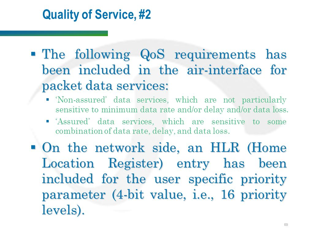 69 Quality of Service, #2  The following QoS requirements has been included in the air-interface for packet data services:  'Non-assured' data services, which are not particularly sensitive to minimum data rate and/or delay and/or data loss.