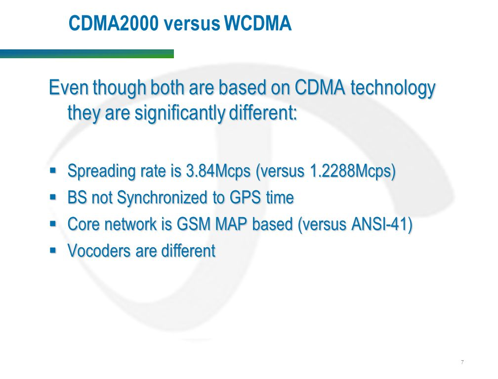 7 CDMA2000 versus WCDMA Even though both are based on CDMA technology they are significantly different:  Spreading rate is 3.84Mcps (versus Mcps)  BS not Synchronized to GPS time  Core network is GSM MAP based (versus ANSI-41)  Vocoders are different