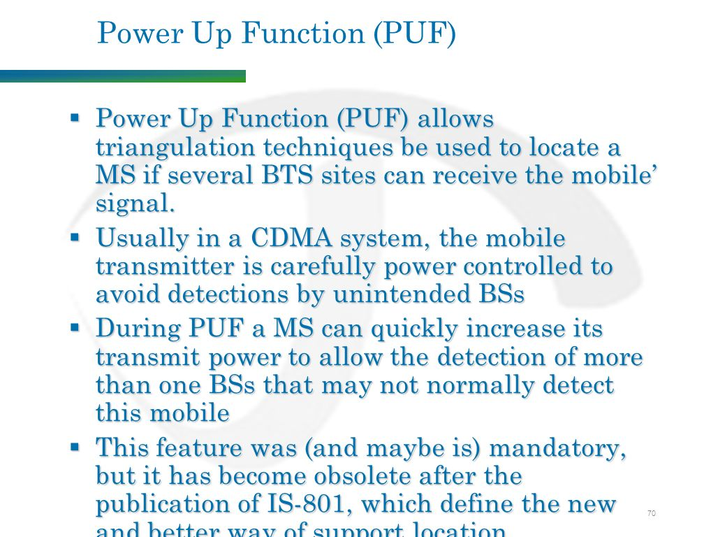 70 Power Up Function (PUF)  Power Up Function (PUF) allows triangulation techniques be used to locate a MS if several BTS sites can receive the mobile' signal.