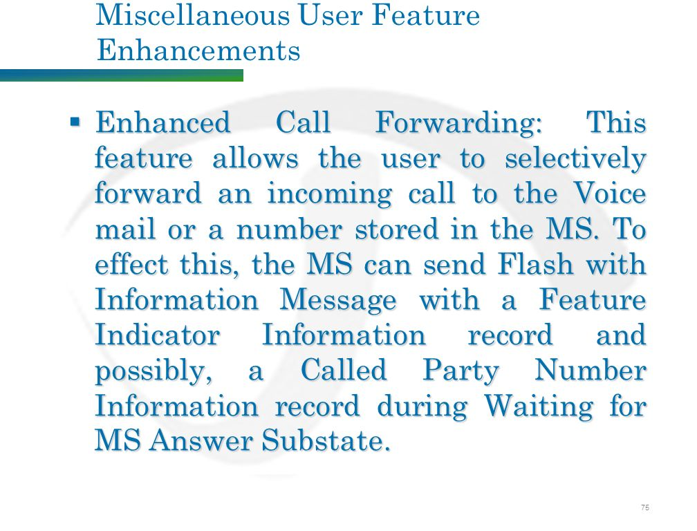 75 Miscellaneous User Feature Enhancements  Enhanced Call Forwarding: This feature allows the user to selectively forward an incoming call to the Voice mail or a number stored in the MS.