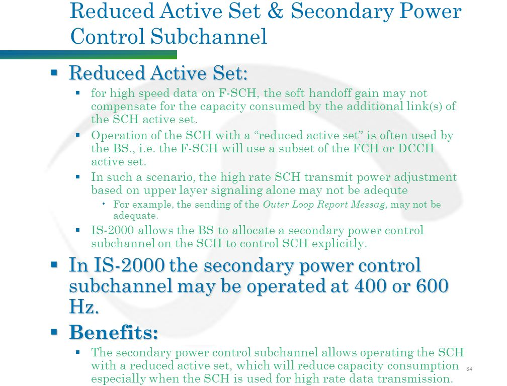 84 Reduced Active Set & Secondary Power Control Subchannel  Reduced Active Set:  for high speed data on F-SCH, the soft handoff gain may not compensate for the capacity consumed by the additional link(s) of the SCH active set.