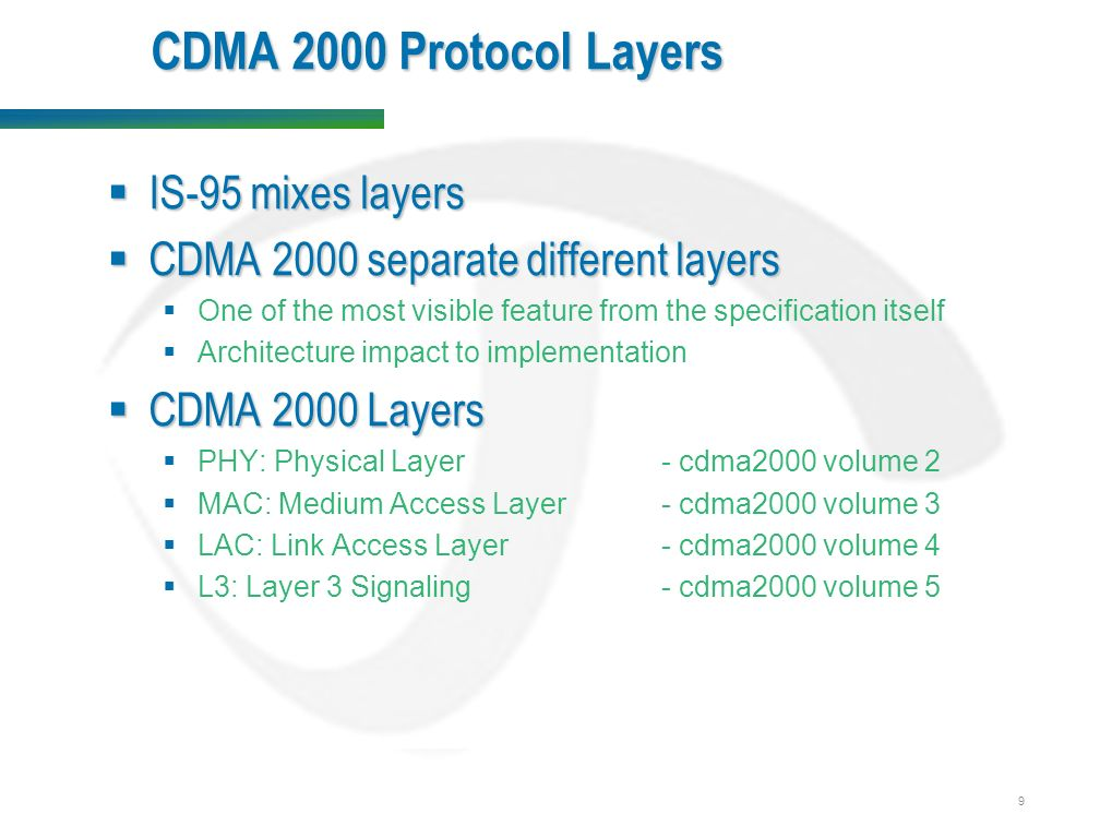 9 CDMA 2000 Protocol Layers  IS-95 mixes layers  CDMA 2000 separate different layers  One of the most visible feature from the specification itself  Architecture impact to implementation  CDMA 2000 Layers  PHY: Physical Layer- cdma2000 volume 2  MAC: Medium Access Layer- cdma2000 volume 3  LAC: Link Access Layer- cdma2000 volume 4  L3: Layer 3 Signaling- cdma2000 volume 5