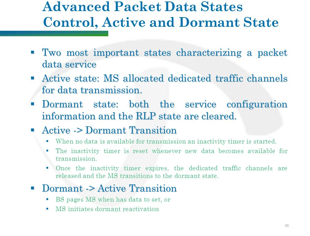 90 Advanced Packet Data States Control, Active and Dormant State  Two most important states characterizing a packet data service  Active state: MS allocated dedicated traffic channels for data transmission.