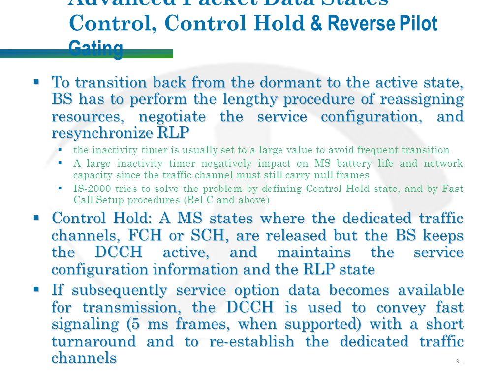 91 Advanced Packet Data States Control, Control Hold & Reverse Pilot Gating  To transition back from the dormant to the active state, BS has to perform the lengthy procedure of reassigning resources, negotiate the service configuration, and resynchronize RLP  the inactivity timer is usually set to a large value to avoid frequent transition  A large inactivity timer negatively impact on MS battery life and network capacity since the traffic channel must still carry null frames  IS-2000 tries to solve the problem by defining Control Hold state, and by Fast Call Setup procedures (Rel C and above)  Control Hold: A MS states where the dedicated traffic channels, FCH or SCH, are released but the BS keeps the DCCH active, and maintains the service configuration information and the RLP state  If subsequently service option data becomes available for transmission, the DCCH is used to convey fast signaling (5 ms frames, when supported) with a short turnaround and to re-establish the dedicated traffic channels
