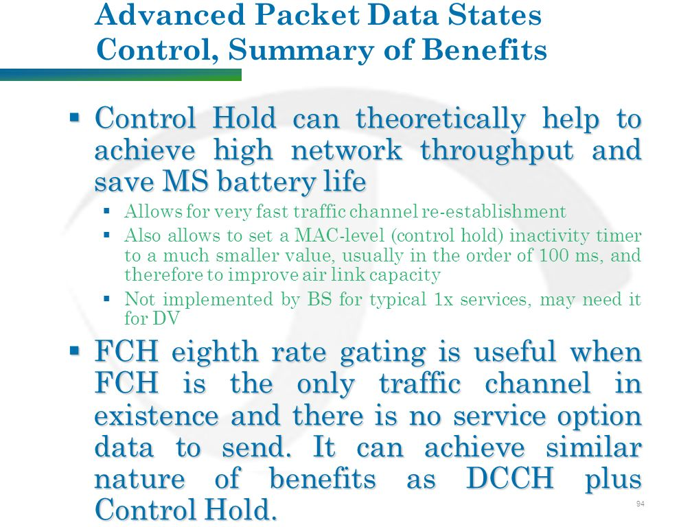 94 Advanced Packet Data States Control, Summary of Benefits  Control Hold can theoretically help to achieve high network throughput and save MS battery life  Allows for very fast traffic channel re-establishment  Also allows to set a MAC-level (control hold) inactivity timer to a much smaller value, usually in the order of 100 ms, and therefore to improve air link capacity  Not implemented by BS for typical 1x services, may need it for DV  FCH eighth rate gating is useful when FCH is the only traffic channel in existence and there is no service option data to send.