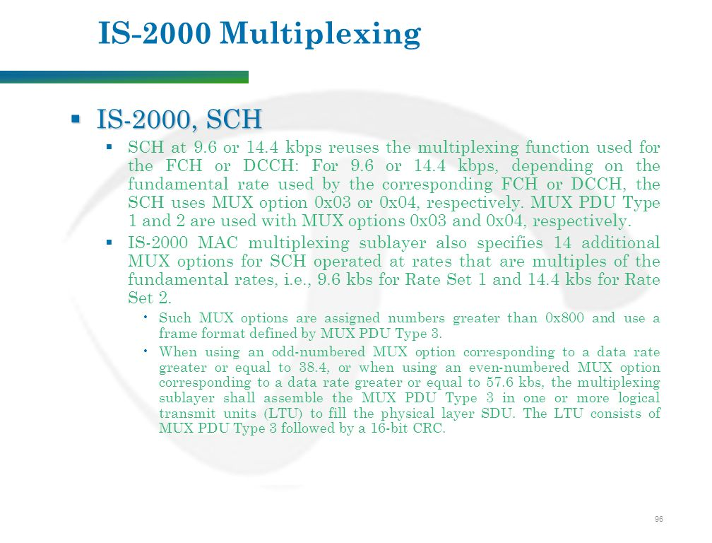 96 IS-2000 Multiplexing  IS-2000, SCH  SCH at 9.6 or 14.4 kbps reuses the multiplexing function used for the FCH or DCCH: For 9.6 or 14.4 kbps, depending on the fundamental rate used by the corresponding FCH or DCCH, the SCH uses MUX option 0x03 or 0x04, respectively.