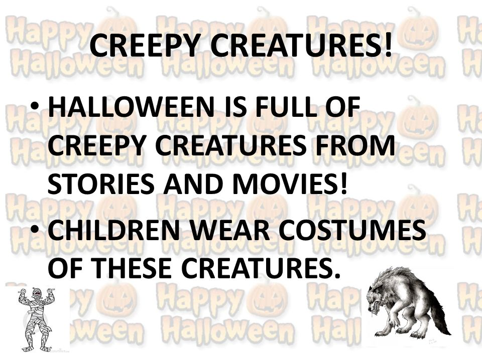 CREEPY CREATURES. HALLOWEEN IS FULL OF CREEPY CREATURES FROM STORIES AND MOVIES.