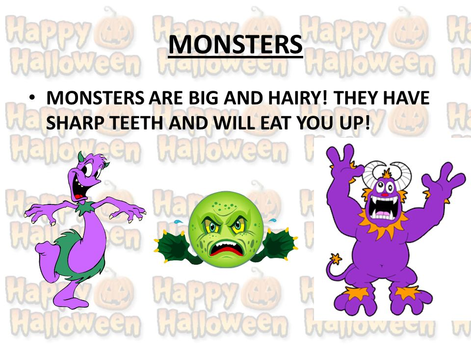 MONSTERS MONSTERS ARE BIG AND HAIRY! THEY HAVE SHARP TEETH AND WILL EAT YOU UP!