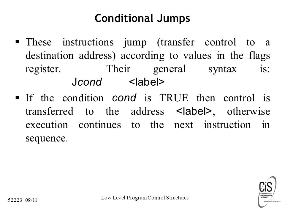Low Level Program Control Structures 52223_09/11 Conditional Jumps  These instructions jump (transfer control to a destination address) according to values in the flags register.
