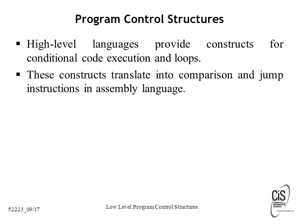 Low Level Program Control Structures 52223_09/17 Program Control Structures  High-level languages provide constructs for conditional code execution and loops.