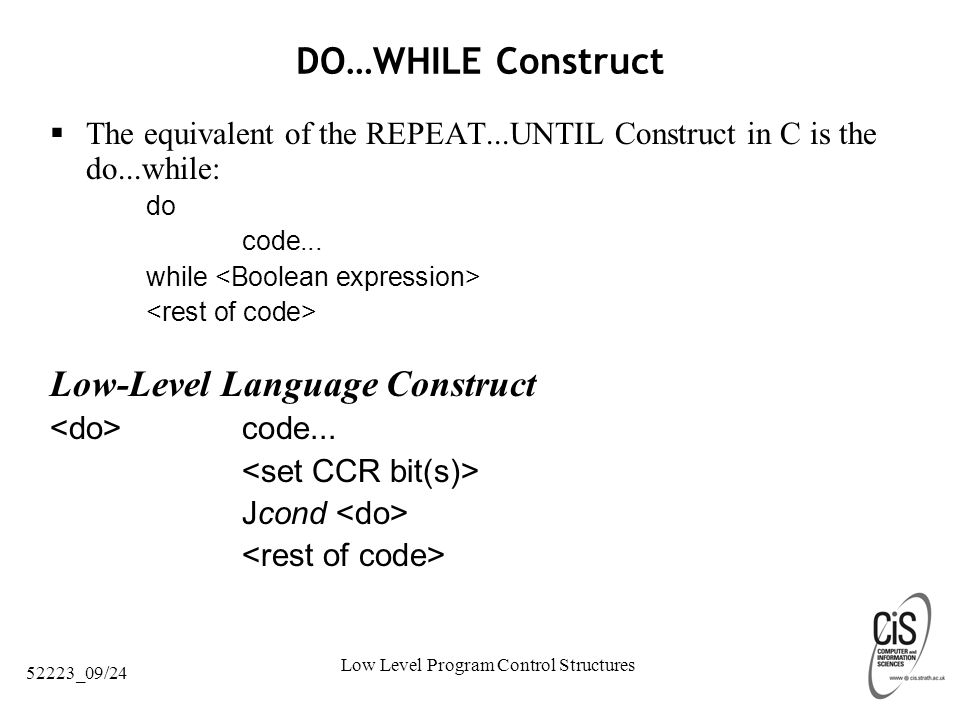 Low Level Program Control Structures 52223_09/24 DO…WHILE Construct  The equivalent of the REPEAT...UNTIL Construct in C is the do...while: do code...