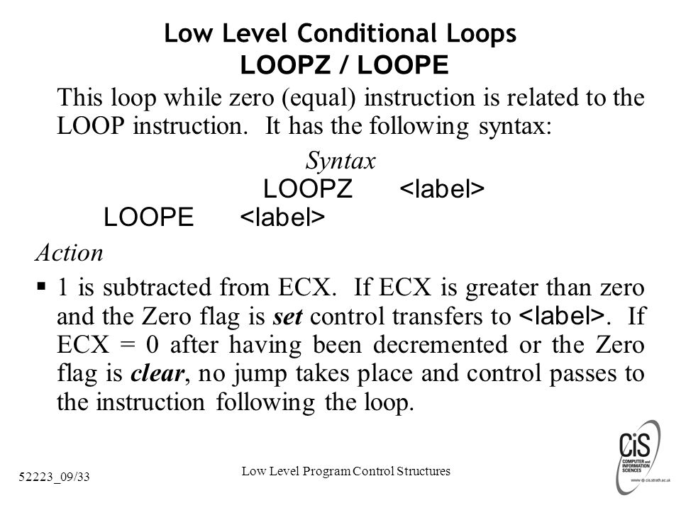 Low Level Program Control Structures 52223_09/33 Low Level Conditional Loops LOOPZ / LOOPE This loop while zero (equal) instruction is related to the LOOP instruction.