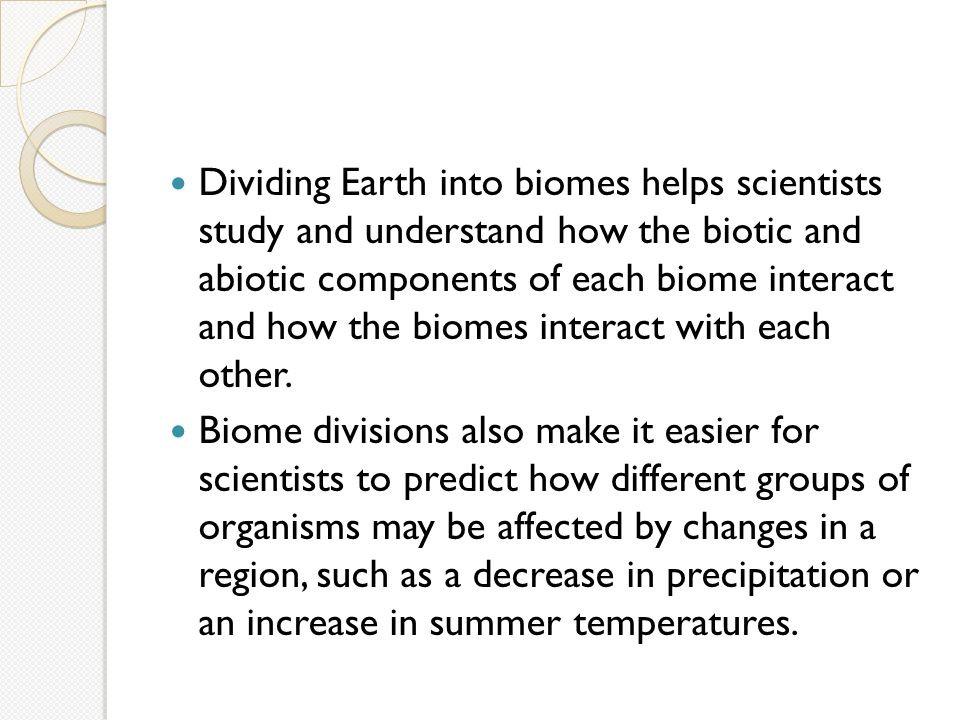 Dividing Earth into biomes helps scientists study and understand how the biotic and abiotic components of each biome interact and how the biomes interact with each other.