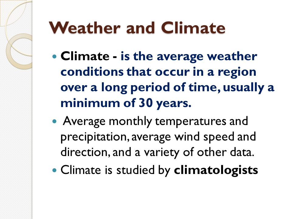 Weather and Climate Climate - is the average weather conditions that occur in a region over a long period of time, usually a minimum of 30 years.