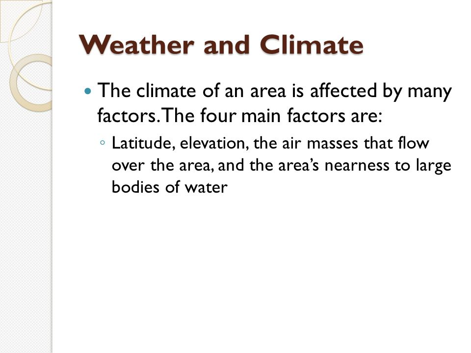 Weather and Climate The climate of an area is affected by many factors.