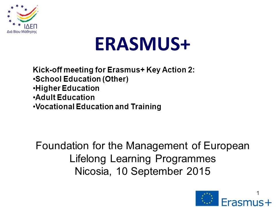 1 ERASMUS+ Kick-off meeting for Erasmus+ Key Action 2: School Education (Other) Higher Education Adult Education Vocational Education and Training Foundation for the Management of European Lifelong Learning Programmes Nicosia, 10 September 2015