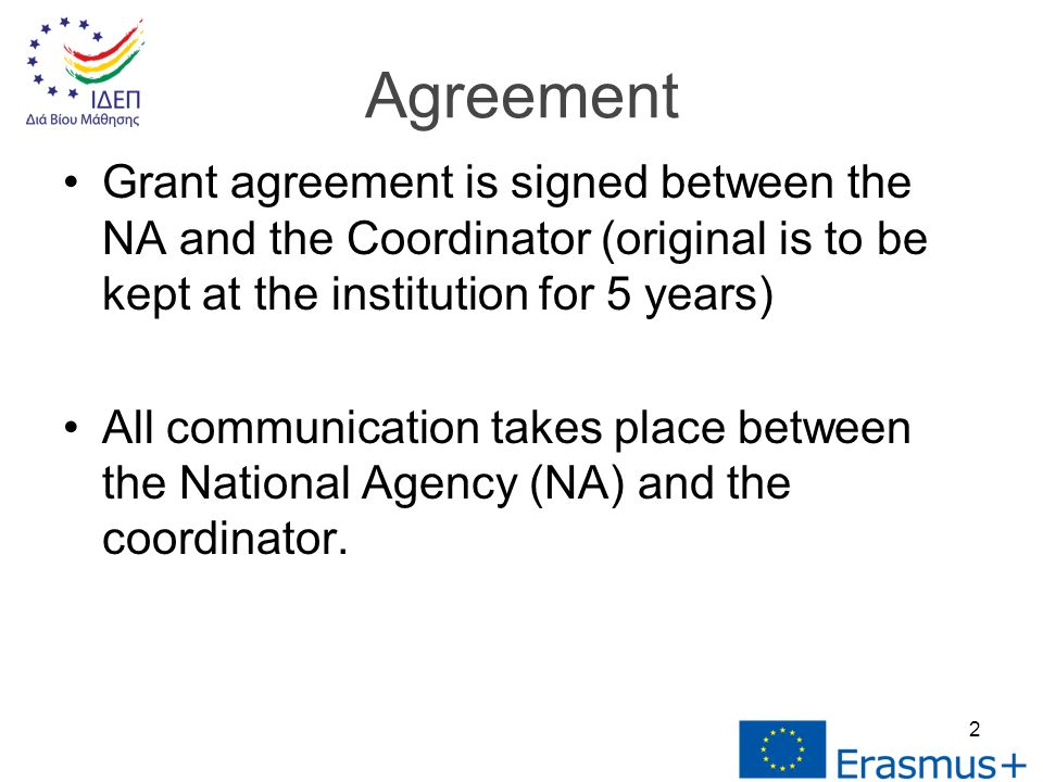 Grant agreement is signed between the NA and the Coordinator (original is to be kept at the institution for 5 years) All communication takes place between the National Agency (NA) and the coordinator.