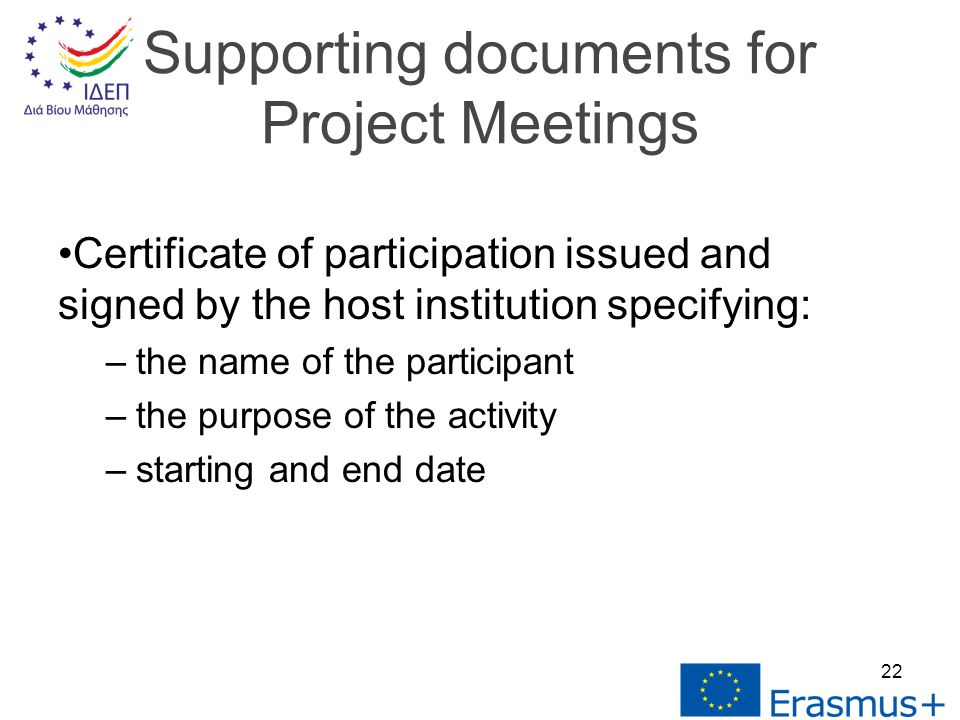 Certificate of participation issued and signed by the host institution specifying: –the name of the participant –the purpose of the activity –starting and end date Supporting documents for Project Meetings 22