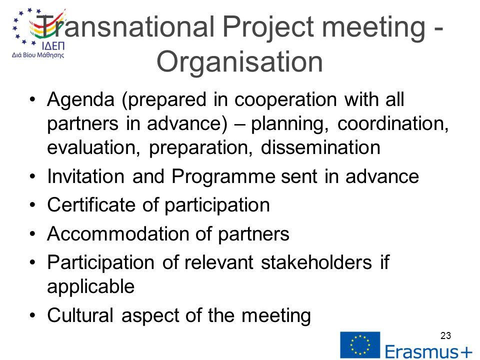 Agenda (prepared in cooperation with all partners in advance) – planning, coordination, evaluation, preparation, dissemination Invitation and Programme sent in advance Certificate of participation Accommodation of partners Participation of relevant stakeholders if applicable Cultural aspect of the meeting Transnational Project meeting - Organisation 23