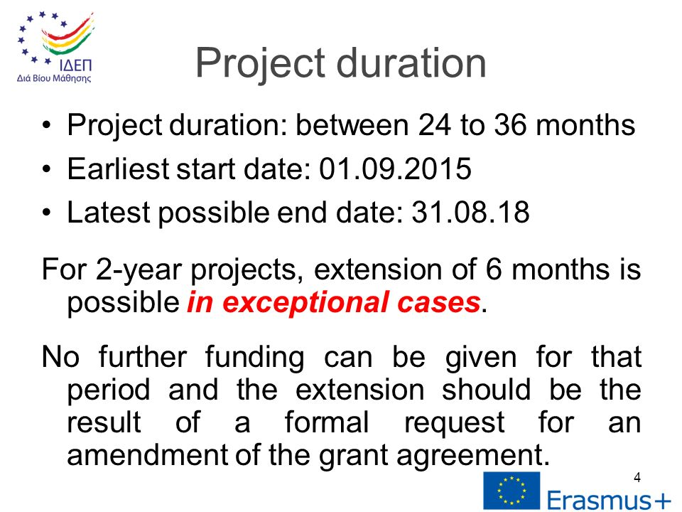 Project duration: between 24 to 36 months Earliest start date: Latest possible end date: For 2-year projects, extension of 6 months is possible in exceptional cases.