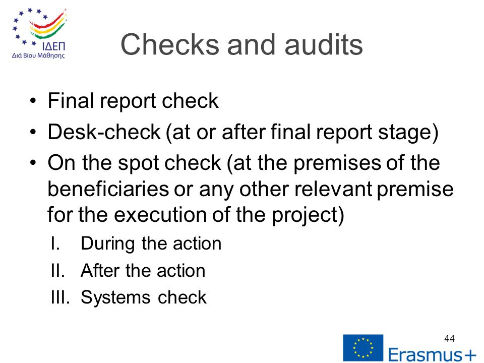 Final report check Desk-check (at or after final report stage) On the spot check (at the premises of the beneficiaries or any other relevant premise for the execution of the project) I.During the action II.After the action III.Systems check Checks and audits 44