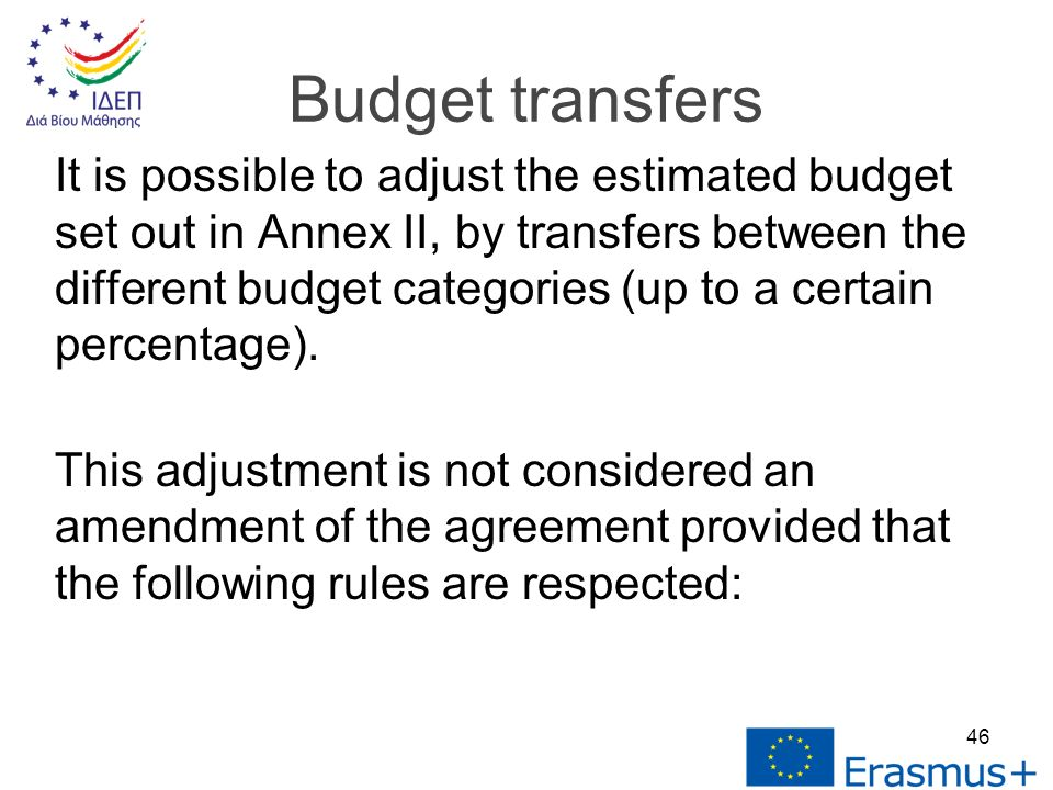 It is possible to adjust the estimated budget set out in Annex II, by transfers between the different budget categories (up to a certain percentage).