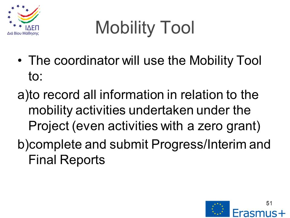 The coordinator will use the Mobility Tool to: a)to record all information in relation to the mobility activities undertaken under the Project (even activities with a zero grant) b)complete and submit Progress/Interim and Final Reports 51 Mobility Tool