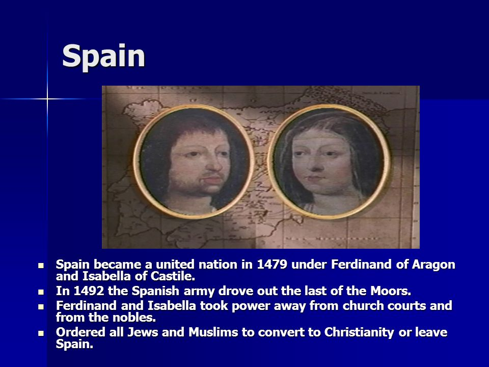 Spain Spain became a united nation in 1479 under Ferdinand of Aragon and Isabella of Castile.
