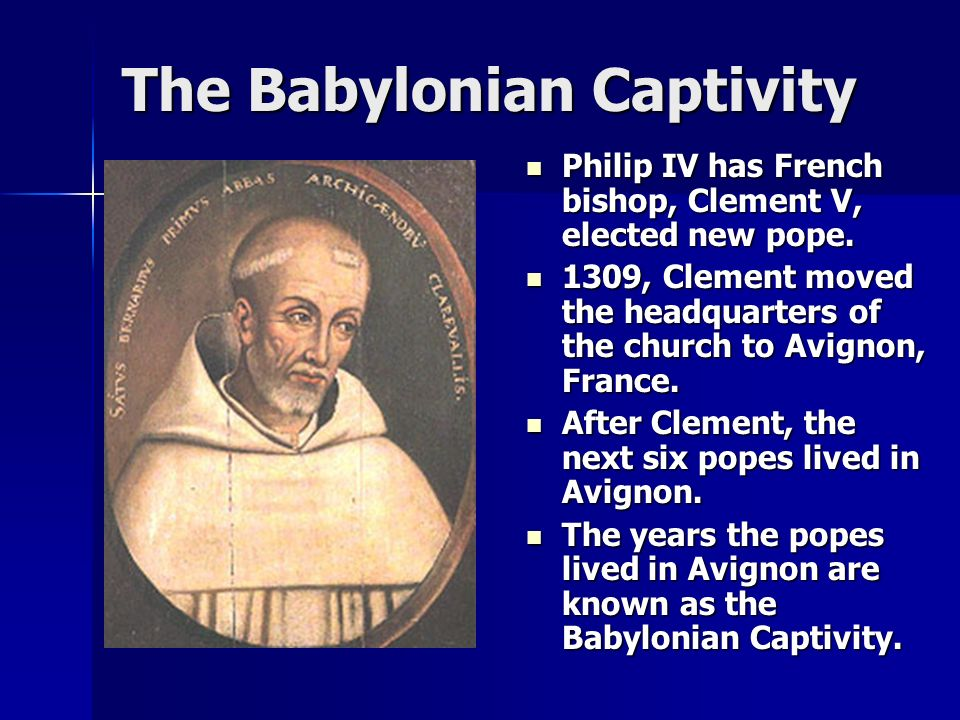 The Babylonian Captivity Philip IV has French bishop, Clement V, elected new pope.