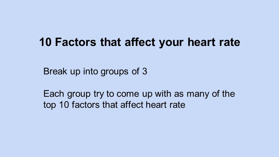 10 Factors that affect your heart rate Break up into groups of 3 Each group try to come up with as many of the top 10 factors that affect heart rate