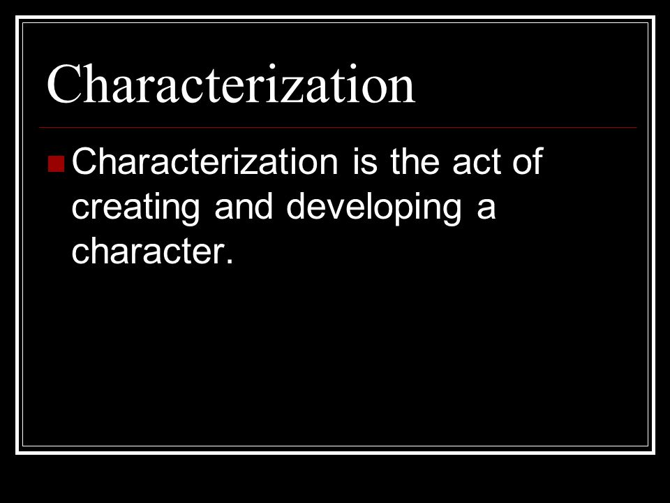 Characterization Characterization is the act of creating and developing a character.