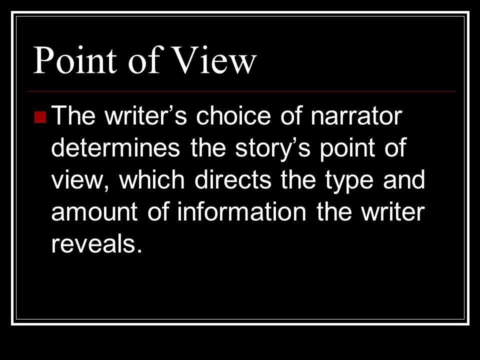 Point of View The writer's choice of narrator determines the story's point of view, which directs the type and amount of information the writer reveals.