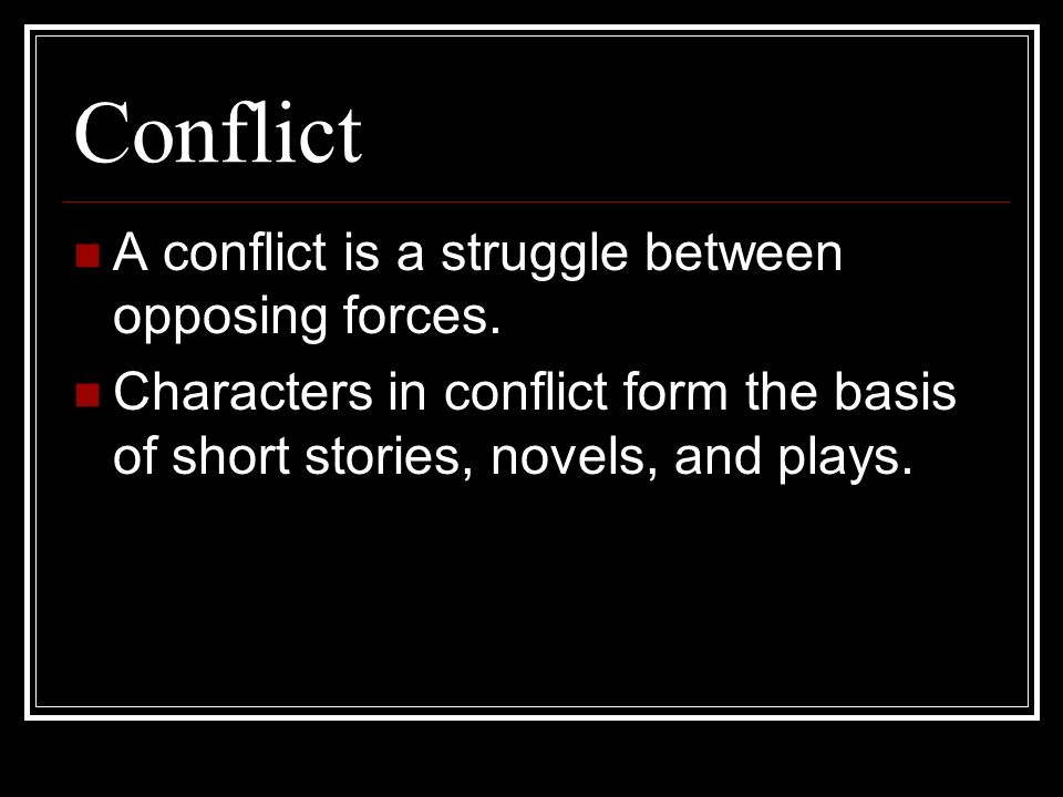 Conflict A conflict is a struggle between opposing forces.