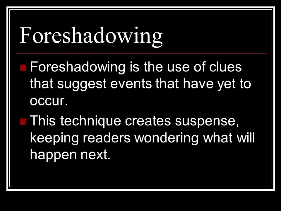Foreshadowing Foreshadowing is the use of clues that suggest events that have yet to occur.