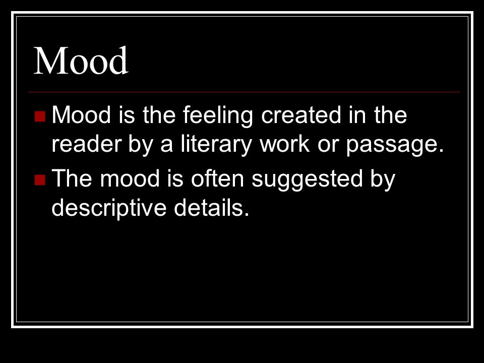 Mood Mood is the feeling created in the reader by a literary work or passage.