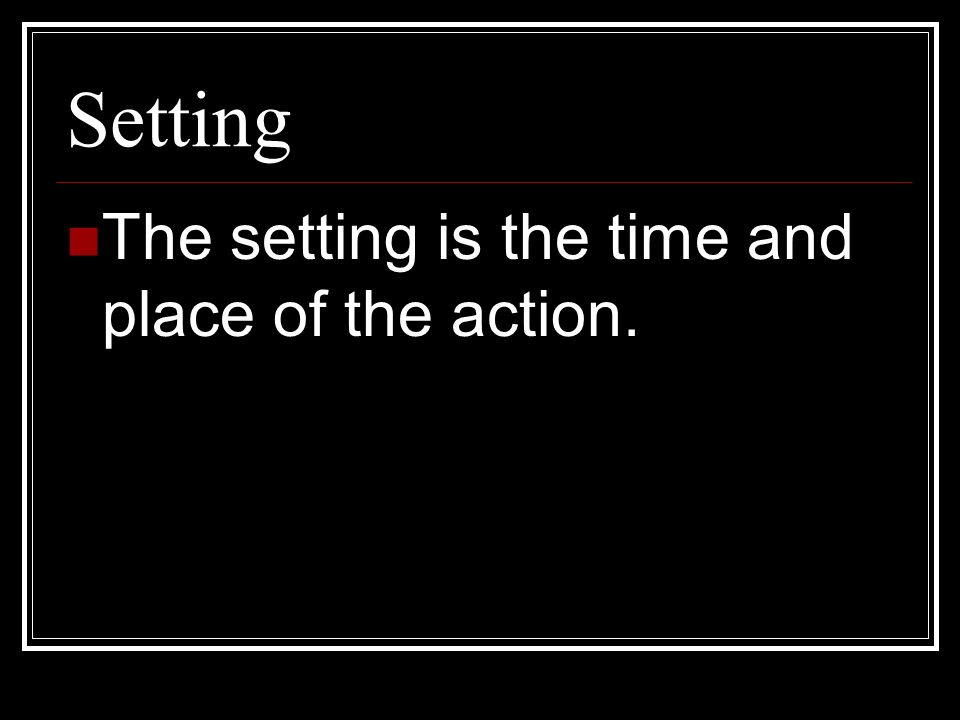 Setting The setting is the time and place of the action.