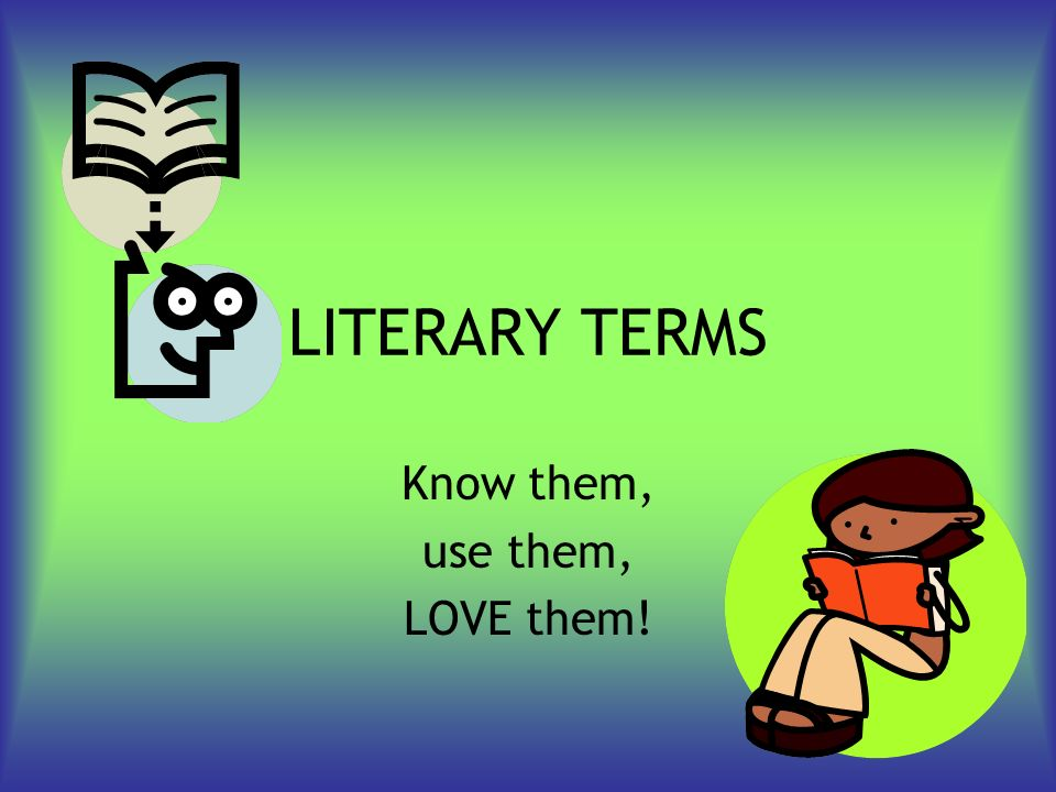 LITERARY TERMS Know them, use them, LOVE them!