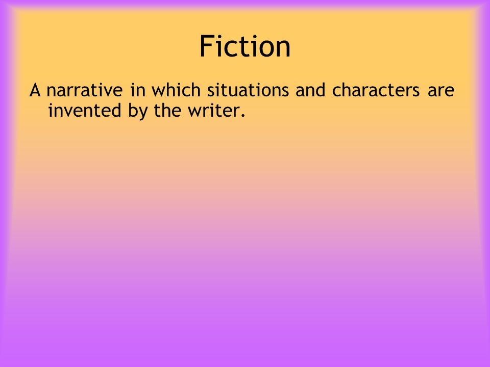 Fiction A narrative in which situations and characters are invented by the writer.