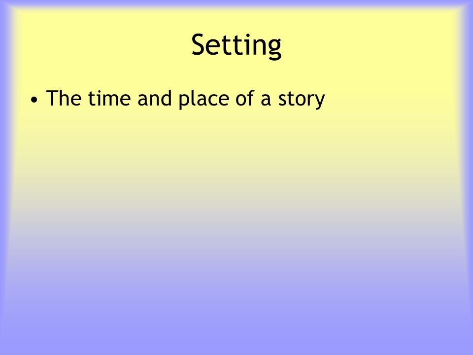 Setting The time and place of a story