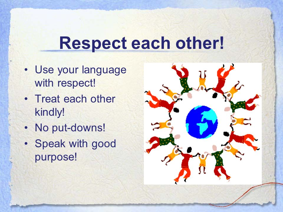 Respect each other. Use your language with respect.