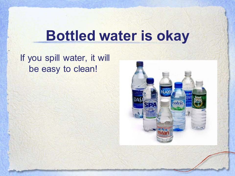 Bottled water is okay If you spill water, it will be easy to clean!