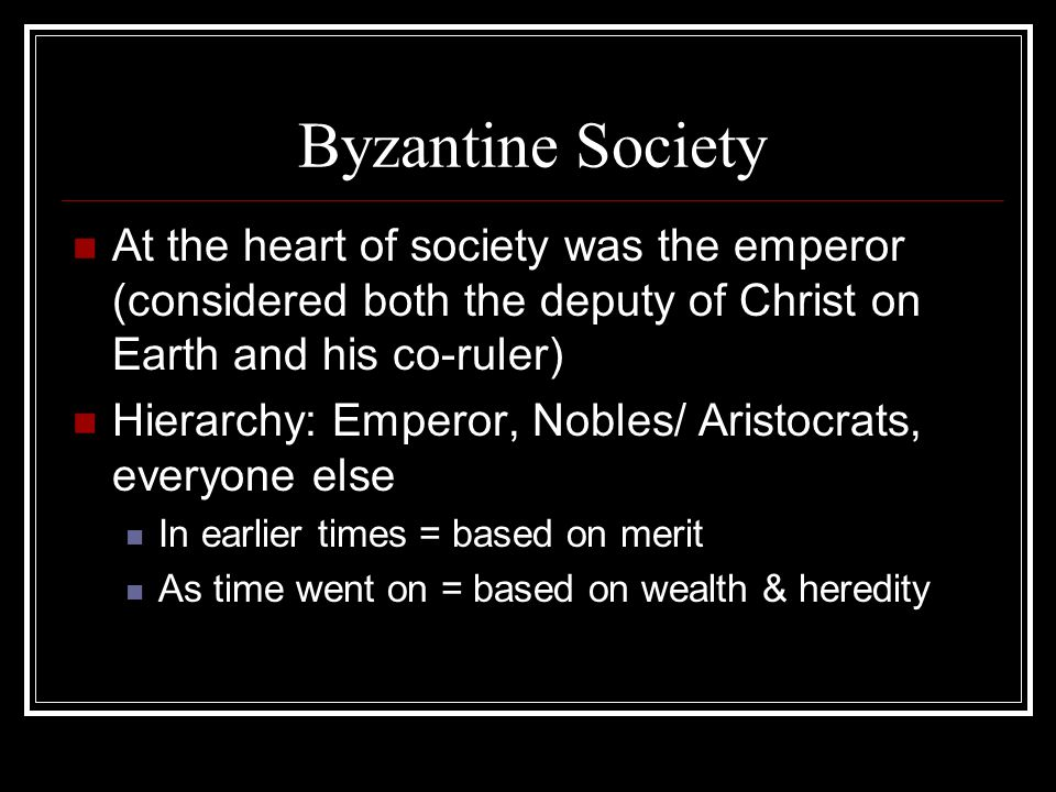 Byzantine Society At the heart of society was the emperor (considered both the deputy of Christ on Earth and his co-ruler) Hierarchy: Emperor, Nobles/ Aristocrats, everyone else In earlier times = based on merit As time went on = based on wealth & heredity