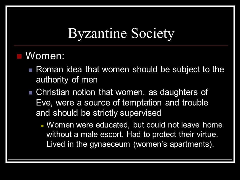Byzantine Society Women: Roman idea that women should be subject to the authority of men Christian notion that women, as daughters of Eve, were a source of temptation and trouble and should be strictly supervised Women were educated, but could not leave home without a male escort.