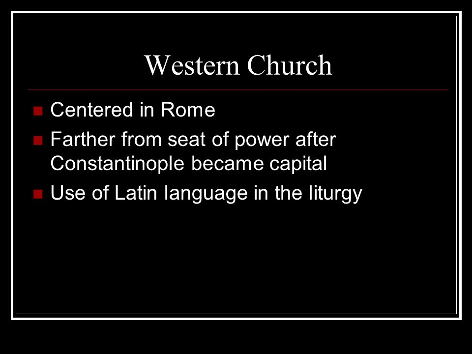 Western Church Centered in Rome Farther from seat of power after Constantinople became capital Use of Latin language in the liturgy