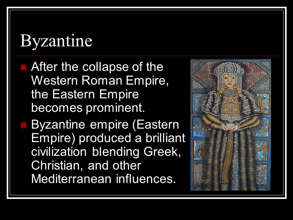 Byzantine After the collapse of the Western Roman Empire, the Eastern Empire becomes prominent.