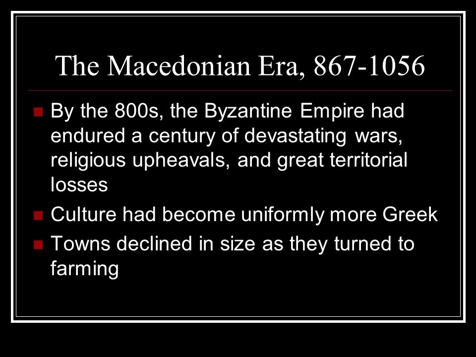 The Macedonian Era, By the 800s, the Byzantine Empire had endured a century of devastating wars, religious upheavals, and great territorial losses Culture had become uniformly more Greek Towns declined in size as they turned to farming