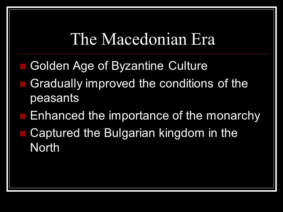 The Macedonian Era Golden Age of Byzantine Culture Gradually improved the conditions of the peasants Enhanced the importance of the monarchy Captured the Bulgarian kingdom in the North