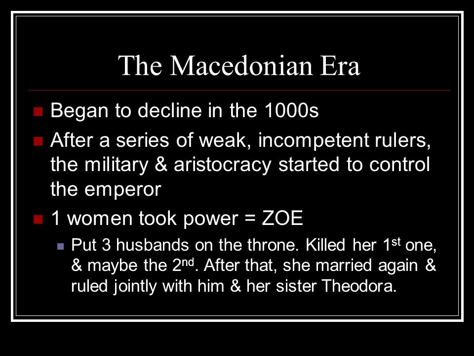 The Macedonian Era Began to decline in the 1000s After a series of weak, incompetent rulers, the military & aristocracy started to control the emperor 1 women took power = ZOE Put 3 husbands on the throne.